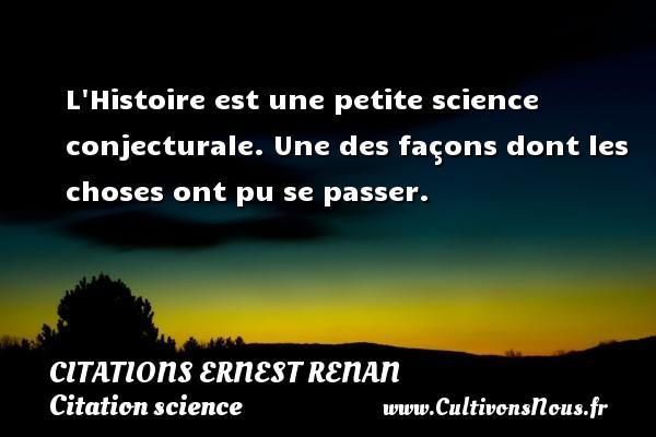 L Histoire est une petite science conjecturale. Une des façons dont les choses ont pu se passer. Une citation de Joseph Ernest Renan CITATIONS ERNEST RENAN - Citation science