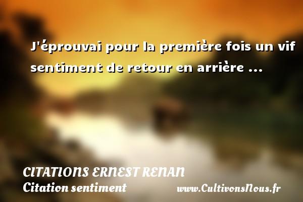 Citations Ernest Renan - Citation sentiment - J éprouvai pour la première fois un vif sentiment de retour en arrière ... Une citation de Joseph Ernest Renan CITATIONS ERNEST RENAN