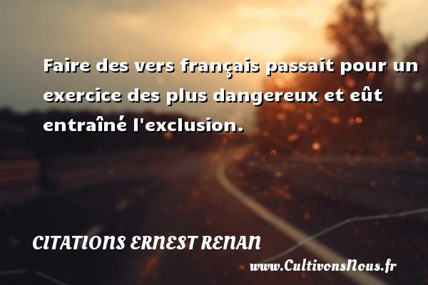 Citations Ernest Renan - Faire des vers français passait pour un exercice des plus dangereux et eût entraîné l exclusion. Une citation de Joseph Ernest Renan CITATIONS ERNEST RENAN