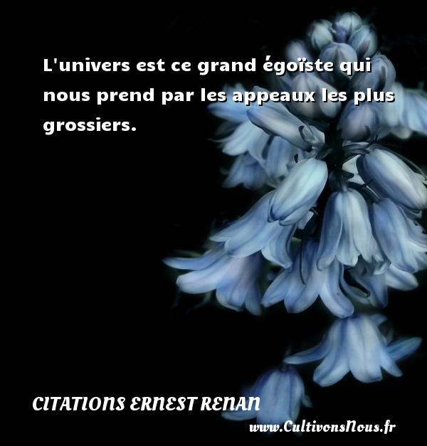 Citations Ernest Renan - L univers est ce grand égoïste qui nous prend par les appeaux les plus grossiers. Une citation de Joseph Ernest Renan CITATIONS ERNEST RENAN
