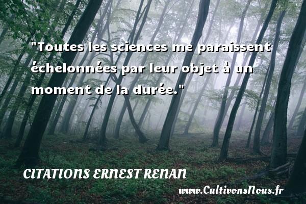 Toutes les sciences me paraissent échelonnées par leur objet à un moment de la durée. Une citation de Joseph Ernest Renan CITATIONS ERNEST RENAN - Citation moment