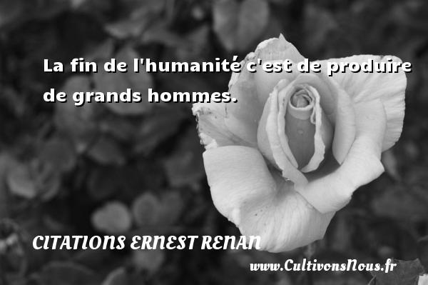 La fin de l humanité c est de produire de grands hommes. Une citation de Joseph Ernest Renan CITATIONS ERNEST RENAN