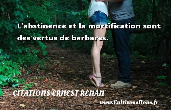 Citations Ernest Renan - L abstinence et la mortification sont des vertus de barbares. Une citation de Joseph Ernest Renan CITATIONS ERNEST RENAN