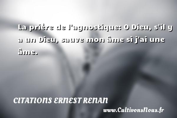 Citations Ernest Renan - La prière de l agnostique: O Dieu, s il y a un Dieu, sauve mon âme si j ai une âme. Une citation de Joseph Ernest Renan CITATIONS ERNEST RENAN