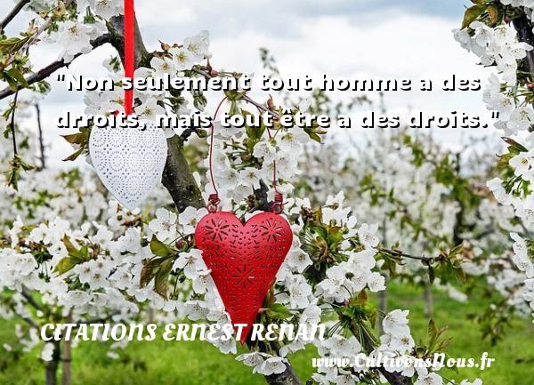 Citations Ernest Renan - Non seulement tout homme a des drroits, mais tout être a des droits. Une citation de Joseph Ernest Renan CITATIONS ERNEST RENAN
