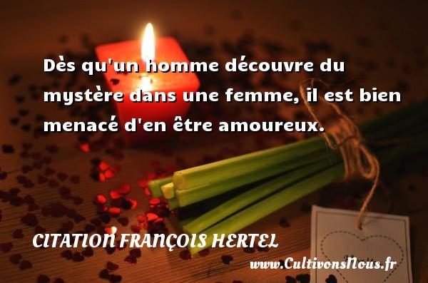 Dès qu un homme découvre du mystère dans une femme, il est bien menacé d en être amoureux. Une citation de François Hertel CITATION FRANÇOIS HERTEL - Citation François Hertel