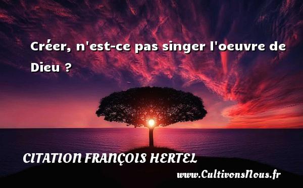 Créer, n est-ce pas singer l oeuvre de Dieu ? Une citation de François Hertel CITATION FRANÇOIS HERTEL - Citation François Hertel