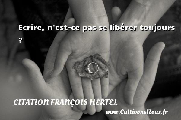 Ecrire, n est-ce pas se libérer toujours ? Une citation de François Hertel CITATION FRANÇOIS HERTEL - Citation François Hertel - Citation écrire
