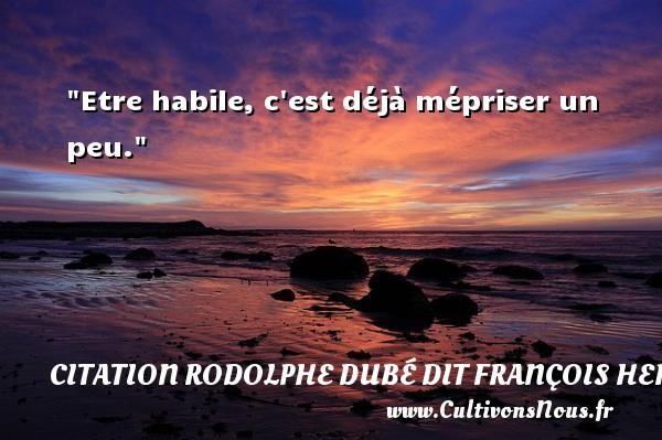 Etre habile, c est déjà mépriser un peu. Une citation de François Hertel CITATION FRANÇOIS HERTEL - Citation François Hertel