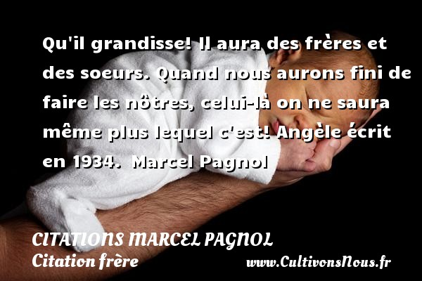 Citations Marcel Pagnol - Citation frère - Qu il grandisse! Il aura des frères et des soeurs. Quand nous aurons fini de faire les nôtres, celui-là on ne saura même plus lequel c est!  Angèle écrit en 1934. Marcel Pagnol     CITATIONS MARCEL PAGNOL