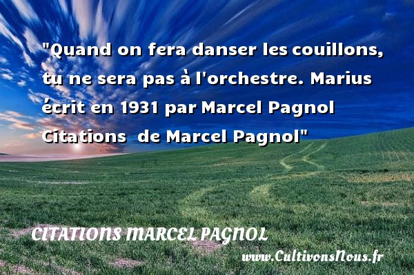 Citations Marcel Pagnol - Citation danse - Quand on fera danser les couillons, tu ne sera pas à l orchestre.  Marius écrit en 1931 par  Marcel Pagnol   Une citation sur la danse CITATIONS MARCEL PAGNOL