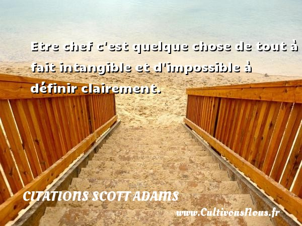 Etre chef c est quelque chose de tout à fait intangible et d impossible à définir clairement. Une citation de Scott Adams CITATIONS SCOTT ADAMS