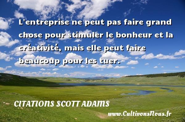 Citations Scott Adams - L entreprise ne peut pas faire grand chose pour stimuler le bonheur et la créativité, mais elle peut faire beaucoup pour les tuer. Une citation de Scott Adams CITATIONS SCOTT ADAMS