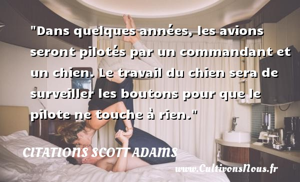 Dans quelques années, les avions seront pilotés par un commandant et un chien. Le travail du chien sera de surveiller les boutons pour que le pilote ne touche à rien. Une citation de Scott Adams CITATIONS SCOTT ADAMS - Citation rien