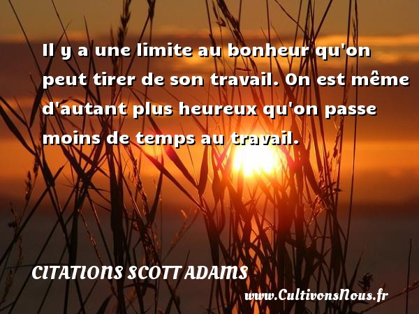 Il y a une limite au bonheur qu on peut tirer de son travail. On est même d autant plus heureux qu on passe moins de temps au travail. Une citation de Scott Adams CITATIONS SCOTT ADAMS