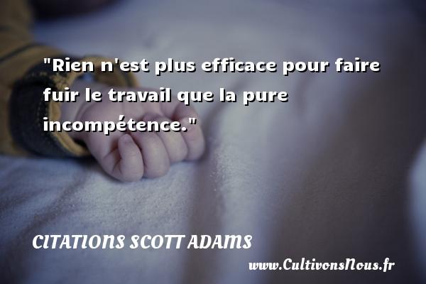 Rien n est plus efficace pour faire fuir le travail que la pure incompétence. Une citation de Scott Adams CITATIONS SCOTT ADAMS - Citation fuir