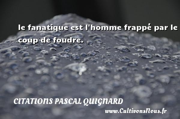 le fanatique est l homme frappé par le coup de foudre. Une citation de Pascal Quignard CITATIONS PASCAL QUIGNARD - Citation foudre