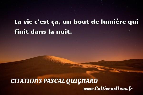 Citations Pascal Quignard - La vie c est ça, un bout de lumière qui finit dans la nuit. Une citation de Pascal Quignard CITATIONS PASCAL QUIGNARD
