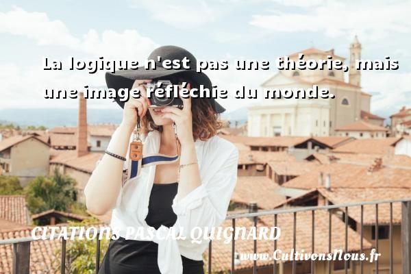 Citations Pascal Quignard - La logique n est pas une théorie, mais une image réfléchie du monde. Une citation de Pascal Quignard CITATIONS PASCAL QUIGNARD