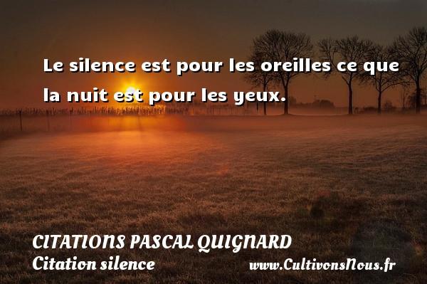 Le silence est pour les oreilles ce que la nuit est pour les yeux. Une citation de Pascal Quignard CITATIONS PASCAL QUIGNARD - Citation silence