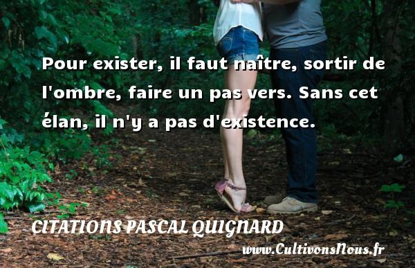 Citations Pascal Quignard - Pour exister, il faut naître, sortir de l ombre, faire un pas vers. Sans cet élan, il n y a pas d existence. Une citation de Pascal Quignard CITATIONS PASCAL QUIGNARD
