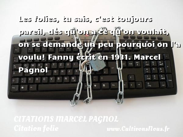 Les folies, tu sais, c est toujours pareil, dès qu on a ce qu on voulait, on se demande un peu pourquoi on l a voulu!  Fanny écrit en 1931. Marcel Pagnol    CITATIONS MARCEL PAGNOL - Citation folie