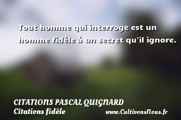 Citations Pascal Quignard - Citations fidèle - Tout homme qui interroge est un homme fidèle à un secret qu il ignore. Une citation de Pascal Quignard CITATIONS PASCAL QUIGNARD