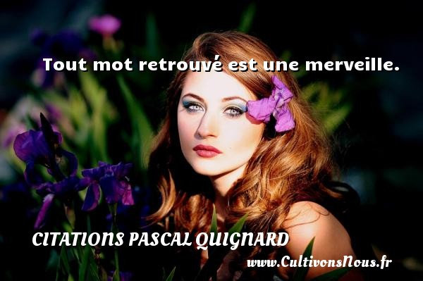 Citations Pascal Quignard - Tout mot retrouvé est une merveille. Une citation de Pascal Quignard CITATIONS PASCAL QUIGNARD