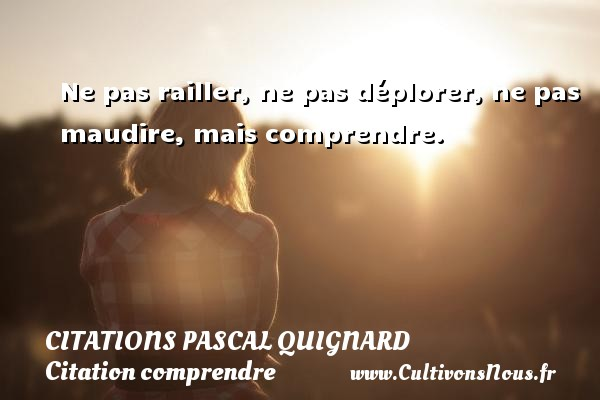 Ne pas railler, ne pas déplorer, ne pas maudire, mais comprendre. Une citation de Pascal Quignard CITATIONS PASCAL QUIGNARD - Citation comprendre