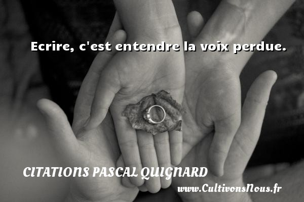 Citations Pascal Quignard - Citation écrire - Ecrire, c est entendre la voix perdue. Une citation de Pascal Quignard CITATIONS PASCAL QUIGNARD