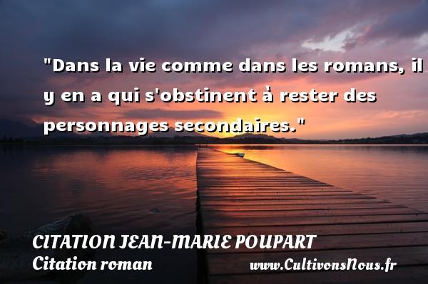 Citation Jean-Marie Poupart - Citation roman - Dans la vie comme dans les romans, il y en a qui s obstinent à rester des personnages secondaires. Une citation de Jean-Marie Poupart CITATION JEAN-MARIE POUPART