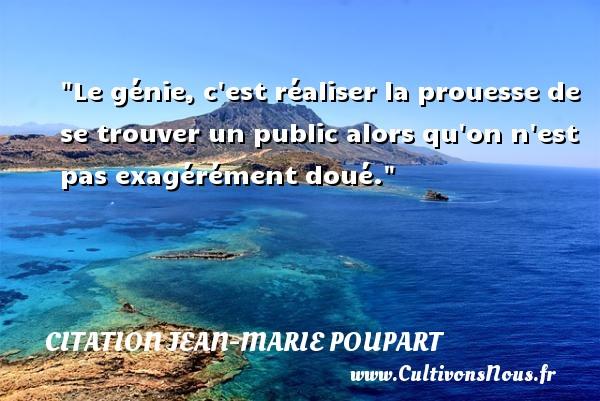 Citation Jean-Marie Poupart - Citation roue - Le génie, c est réaliser la prouesse de se trouver un public alors qu on n est pas exagérément doué. Une citation de Jean-Marie Poupart CITATION JEAN-MARIE POUPART