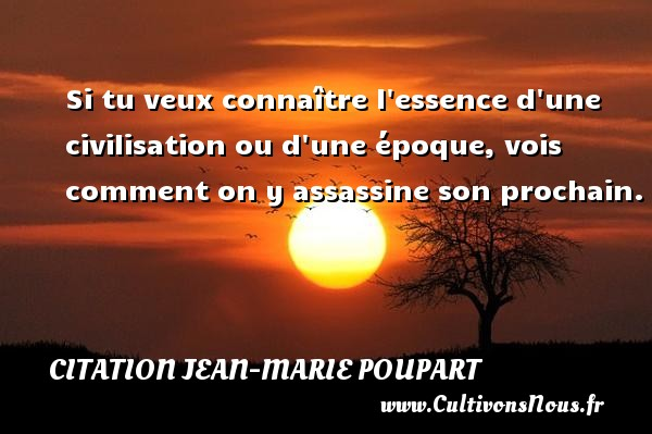 Citation Jean-Marie Poupart - Si tu veux connaître l essence d une civilisation ou d une époque, vois comment on y assassine son prochain. Une citation de Jean-Marie Poupart CITATION JEAN-MARIE POUPART