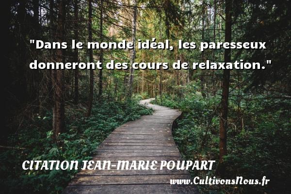 Dans le monde idéal, les paresseux donneront des cours de relaxation. Une citation de Jean-Marie Poupart CITATION JEAN-MARIE POUPART