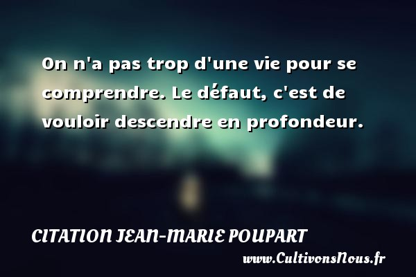 Citation Jean-Marie Poupart - On n a pas trop d une vie pour se comprendre. Le défaut, c est de vouloir descendre en profondeur. Une citation de Jean-Marie Poupart CITATION JEAN-MARIE POUPART