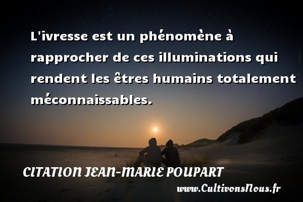 Citation Jean-Marie Poupart - L ivresse est un phénomène à rapprocher de ces illuminations qui rendent les êtres humains totalement méconnaissables. Une citation de Jean-Marie Poupart CITATION JEAN-MARIE POUPART