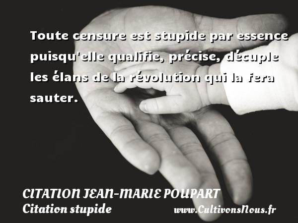 Citation Jean-Marie Poupart - Citation stupide - Toute censure est stupide par essence puisqu elle qualifie, précise, décuple les élans de la révolution qui la fera sauter. Une citation de Jean-Marie Poupart CITATION JEAN-MARIE POUPART