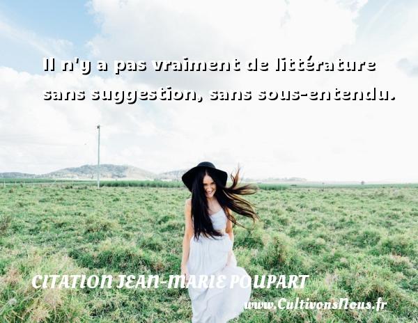 Citation Jean-Marie Poupart - Il n y a pas vraiment de littérature sans suggestion, sans sous-entendu. Une citation de Jean-Marie Poupart CITATION JEAN-MARIE POUPART