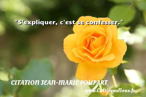 S expliquer, c est se confesser. Une citation de Jean-Marie Poupart CITATION JEAN-MARIE POUPART