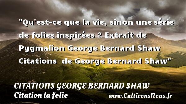 Qu est-ce que la vie, sinon unesérie de folies inspirées ?  Extrait de Pygmalion  George Bernard Shaw    Citations   de George Bernard Shaw CITATIONS GEORGE BERNARD SHAW - Citation folie