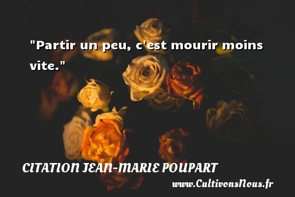 Partir un peu, c est mourir moins vite. Une citation de Jean-Marie Poupart CITATION JEAN-MARIE POUPART