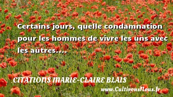 Certains jours, quelle condamnation pour les hommes de vivre les uns avec les autres.... Une citation de Marie-Claire Blais CITATIONS MARIE-CLAIRE BLAIS