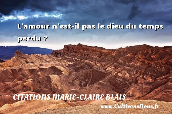 L amour n est-il pas le dieu du temps perdu ? Une citation de Marie-Claire Blais CITATIONS MARIE-CLAIRE BLAIS - Citation temps perdu