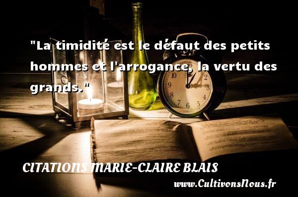 La timidité est le défaut des petits hommes et l arrogance, la vertu des grands. Une citation de Marie-Claire Blais CITATIONS MARIE-CLAIRE BLAIS