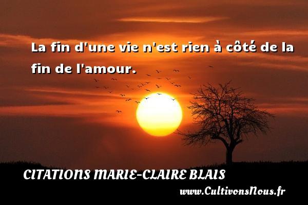 La fin d une vie n est rien à côté de la fin de l amour. Une citation de Marie-Claire Blais CITATIONS MARIE-CLAIRE BLAIS