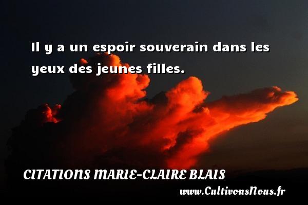 Il y a un espoir souverain dans les yeux des jeunes filles. Une citation de Marie-Claire Blais CITATIONS MARIE-CLAIRE BLAIS