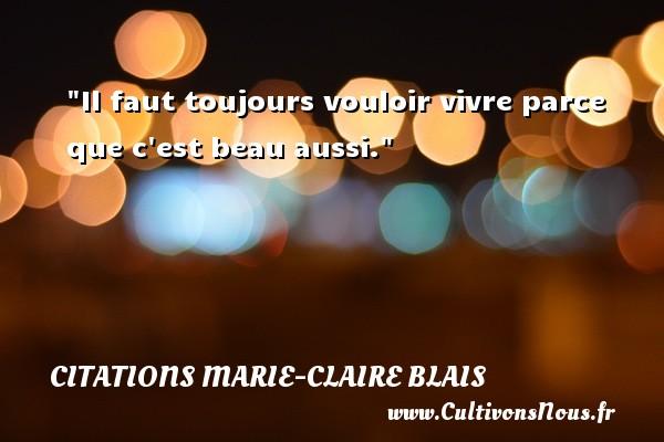 Il faut toujours vouloir vivre parce que c est beau aussi. Une citation de Marie-Claire Blais CITATIONS MARIE-CLAIRE BLAIS