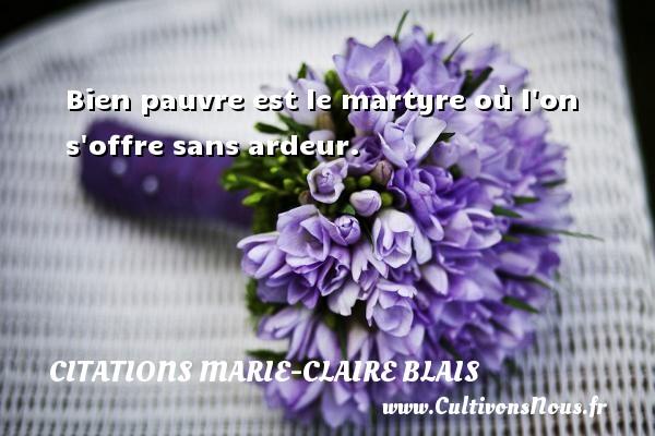 Bien pauvre est le martyre où l on s offre sans ardeur. Une citation de Marie-Claire Blais CITATIONS MARIE-CLAIRE BLAIS