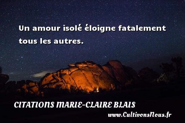 Un amour isolé éloigne fatalement tous les autres. Une citation de Marie-Claire Blais CITATIONS MARIE-CLAIRE BLAIS