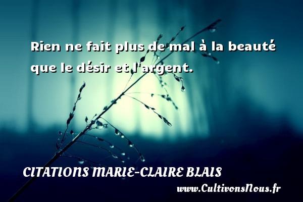 Rien ne fait plus de mal à la beauté que le désir et l argent. Une citation de Marie-Claire Blais CITATIONS MARIE-CLAIRE BLAIS